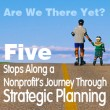 Are We There Yet? Five Stops Along A Nonprofit's Journey Through Strategic Planning