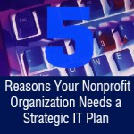 Five Reasons Your Nonprofit Organization Needs a Strategic IT Plan
