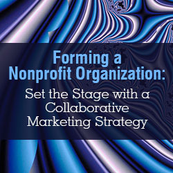 Forming a Nonprofit Organization: Set the Stage with a Collaborative Marketing Strategy