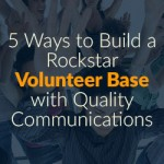 5 Ways to Build a Rockstar Volunteer Base with Quality Communications
