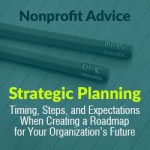 Strategic Planning – Timing, Steps, and Expectations When Creating a Roadmap for Your Organization's Future