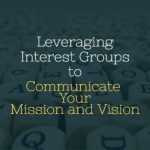 Leveraging Interest Groups to Communicate Your Mission and Vision