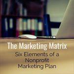 The Marketing Matrix: Six Elements of a Nonprofit Marketing Plan