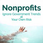 Nonprofits: Ignore Government Trends at Your Own Risk