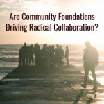 Are Community Foundations Driving Radical Collaboration?