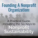 Founding A Nonprofit Organization: A Practical Guide, Including The Six Keys to Nonprofit Sustainability