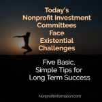 Today's Nonprofit Investment Committees Face Existential Challenges – Five Basic, Simple Tips for Long Term Success