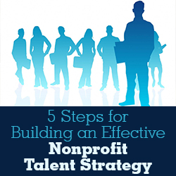 Five Steps for Building an Effective Nonprofit Talent Strategy