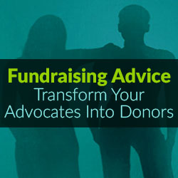 Fundraising Advice - Transform Your Advocates Into Donors